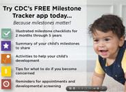 Milestones matter! Track your child's milestones from age 2 months to 5 years with the Center for Disease Control's easy-to-use illustrated checklists; get tips for encouraging your child's development; and find out what to do if you are ever concerned about how your child is developing.