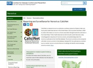 CaliciNet is a national norovirus outbreak surveillance network of federal, state, and local public health laboratories in the United States. CDC launched CaliciNet in 2009 to collect information on norovirus strains associated with gastroenteritis outbreaks in the United States.
